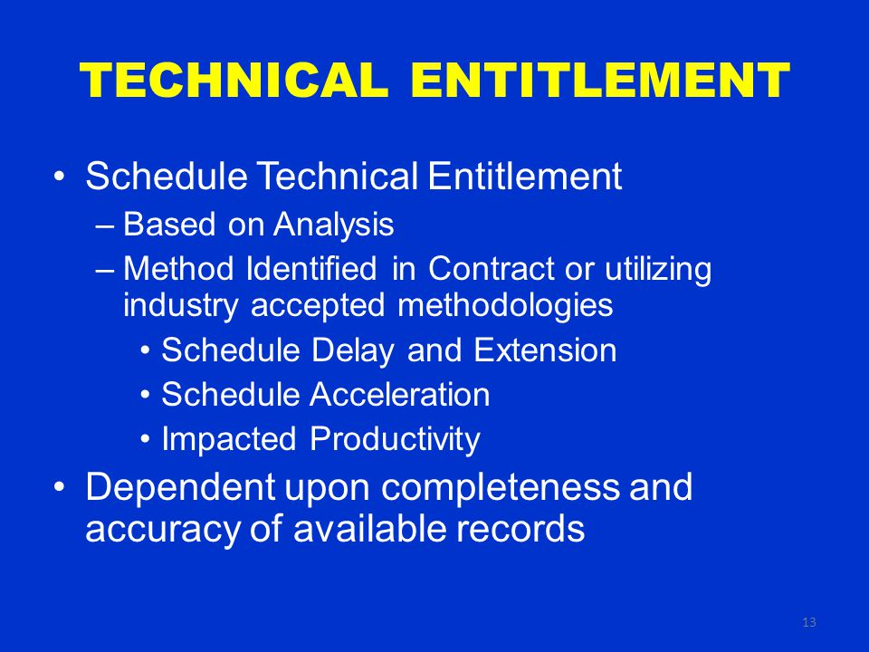 13 TECHNICAL ENTITLEMENT Schedule Technical Entitlement –Based on Analysis –Method Identified in Contract or utilizing industry accepted methodologies Schedule Delay and Extension Schedule Acceleration Impacted Productivity Dependent upon completeness and accuracy of available records