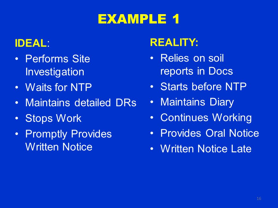 16 EXAMPLE 1 REALITY: Relies on soil reports in Docs Starts before NTP Maintains Diary Continues Working Provides Oral Notice Written Notice Late IDEAL: Performs Site Investigation Waits for NTP Maintains detailed DRs Stops Work Promptly Provides Written Notice