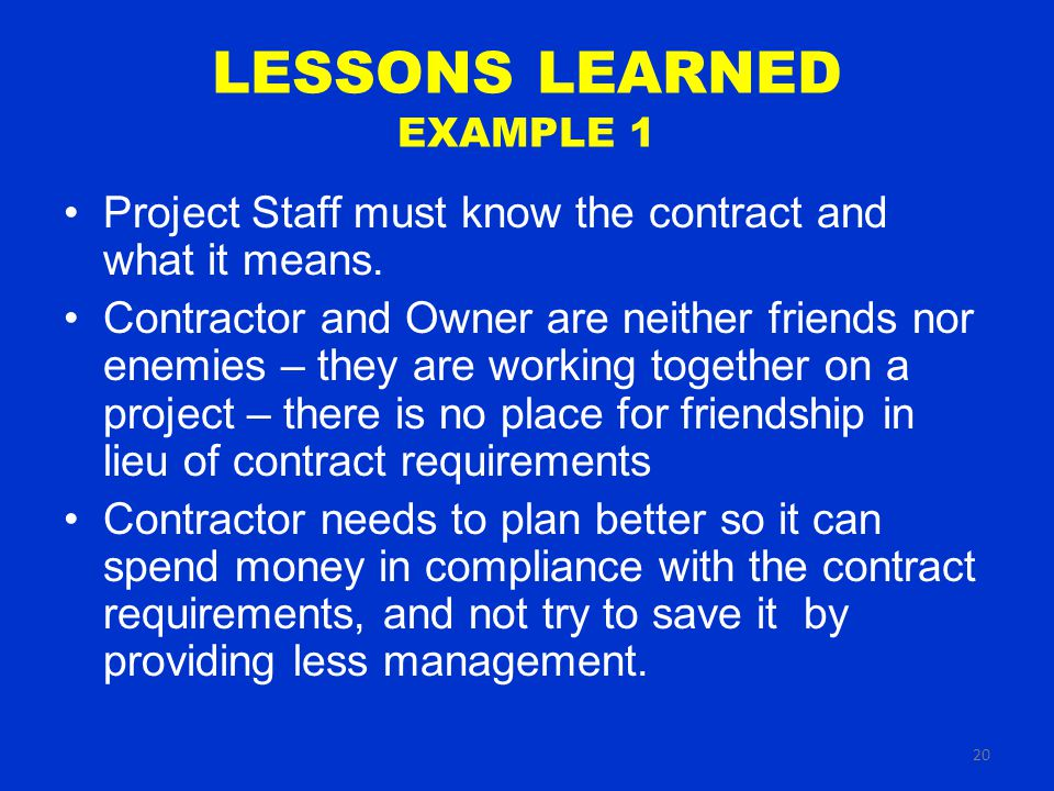 20 LESSONS LEARNED EXAMPLE 1 Project Staff must know the contract and what it means.