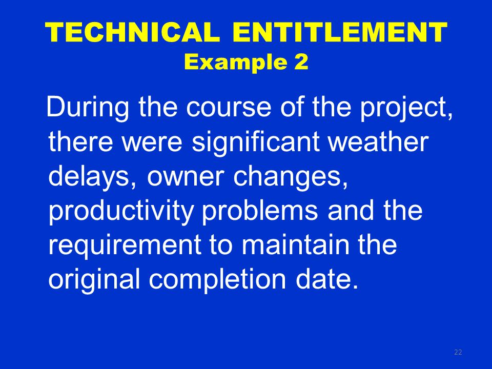 22 TECHNICAL ENTITLEMENT Example 2 During the course of the project, there were significant weather delays, owner changes, productivity problems and the requirement to maintain the original completion date.