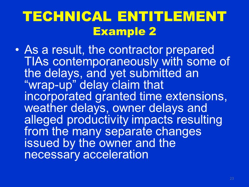 23 TECHNICAL ENTITLEMENT Example 2 As a result, the contractor prepared TIAs contemporaneously with some of the delays, and yet submitted an wrap-up delay claim that incorporated granted time extensions, weather delays, owner delays and alleged productivity impacts resulting from the many separate changes issued by the owner and the necessary acceleration