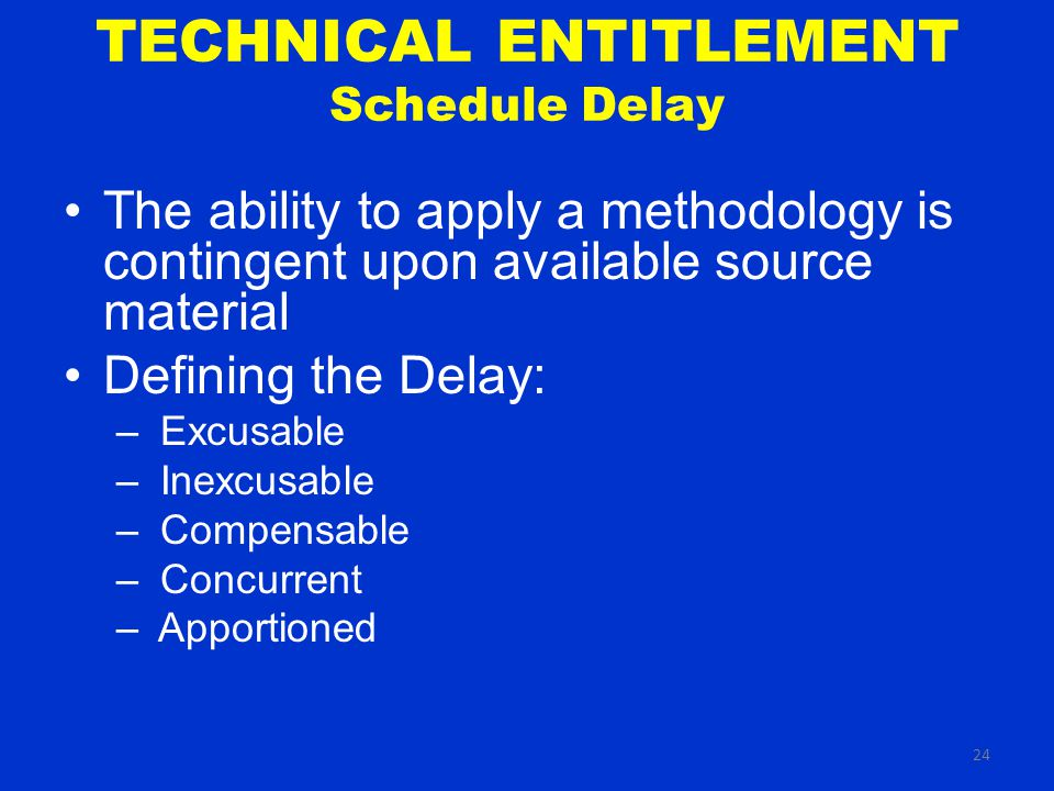 24 TECHNICAL ENTITLEMENT Schedule Delay The ability to apply a methodology is contingent upon available source material Defining the Delay: – Excusable – Inexcusable – Compensable – Concurrent – Apportioned