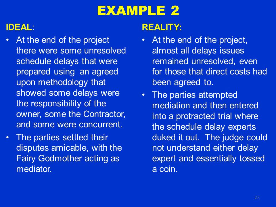 27 EXAMPLE 2 REALITY: At the end of the project, almost all delays issues remained unresolved, even for those that direct costs had been agreed to.