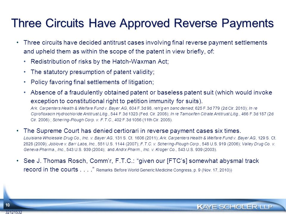Three Circuits Have Approved Reverse Payments Three circuits have decided antitrust cases involving final reverse payment settlements and upheld them as within the scope of the patent in view briefly, of: Redistribution of risks by the Hatch-Waxman Act; The statutory presumption of patent validity; Policy favoring final settlements of litigation; Absence of a fraudulently obtained patent or baseless patent suit (which would invoke exception to constitutional right to petition immunity for suits).
