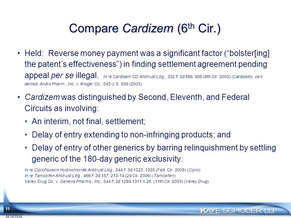 11 Compare Cardizem (6 th Cir.) Held: Reverse money payment was a significant factor ( bolster[ing] the patent's effectiveness ) in finding settlement agreement pending appeal per se illegal.