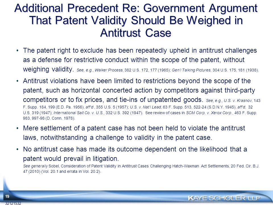 Additional Precedent Re: Government Argument That Patent Validity Should Be Weighed in Antitrust Case The patent right to exclude has been repeatedly upheld in antitrust challenges as a defense for restrictive conduct within the scope of the patent, without weighing validity.