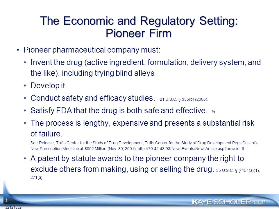 The Economic and Regulatory Setting: Pioneer Firm Pioneer pharmaceutical company must: Invent the drug (active ingredient, formulation, delivery system, and the like), including trying blind alleys.