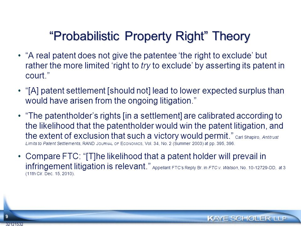 Probabilistic Property Right Theory A real patent does not give the patentee 'the right to exclude' but rather the more limited 'right to try to exclude' by asserting its patent in court. [A] patent settlement [should not] lead to lower expected surplus than would have arisen from the ongoing litigation. The patentholder's rights [in a settlement] are calibrated according to the likelihood that the patentholder would win the patent litigation, and the extent of exclusion that such a victory would permit. Carl Shapiro, Antitrust Limits to Patent Settlements, RAND J OURNAL OF E CONOMICS, Vol.