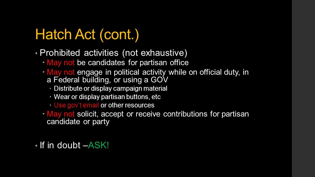 Hatch Act (cont.) Prohibited activities (not exhaustive)  May not be candidates for partisan office  May not engage in political activity while on o