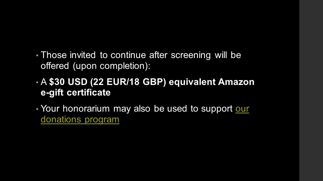 Those invited to continue after screening will be offered (upon completion): A $30 USD (22 EUR/18 GBP) equivalent Amazon e-gift certificate Your honorarium may also be used to support our donations programour donations program