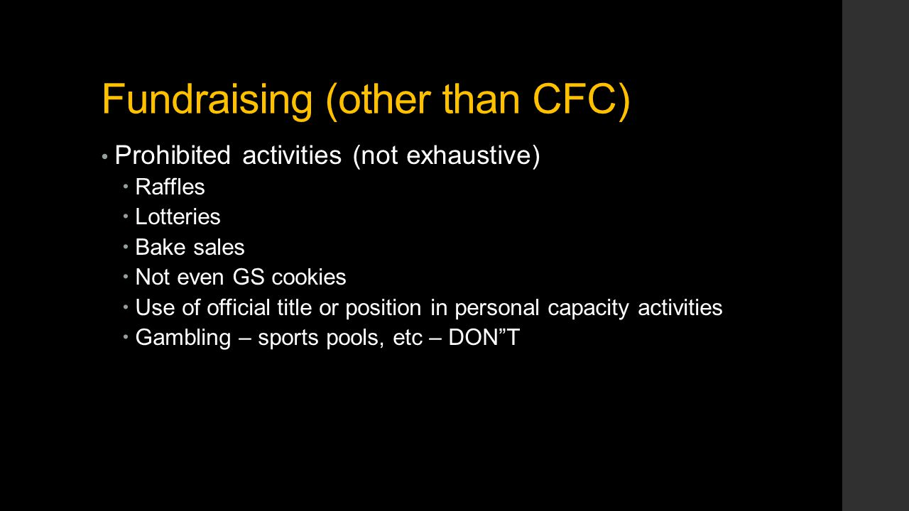 Fundraising (other than CFC) Prohibited activities (not exhaustive)  Raffles  Lotteries  Bake sales  Not even GS cookies  Use of official title or position in personal capacity activities  Gambling – sports pools, etc – DON T