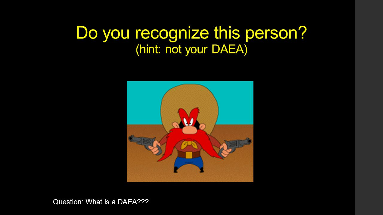 Do you recognize this person (hint: not your DAEA) Question: What is a DAEA