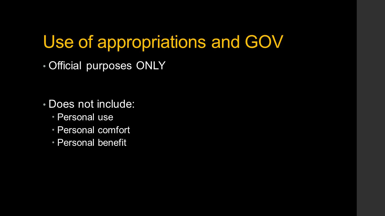 Use of appropriations and GOV Official purposes ONLY Does not include:  Personal use  Personal comfort  Personal benefit