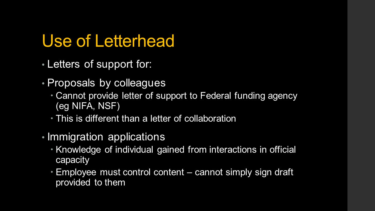 Use of Letterhead Letters of support for: Proposals by colleagues  Cannot provide letter of support to Federal funding agency (eg NIFA, NSF)  This is different than a letter of collaboration Immigration applications  Knowledge of individual gained from interactions in official capacity  Employee must control content – cannot simply sign draft provided to them