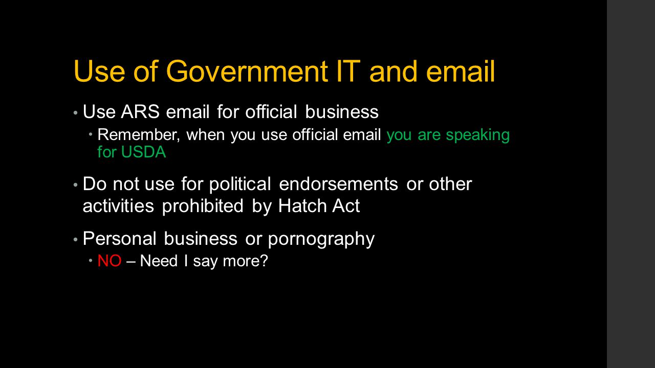 Use of Government IT and email Use ARS email for official business  Remember, when you use official email you are speaking for USDA Do not use for political endorsements or other activities prohibited by Hatch Act Personal business or pornography  NO – Need I say more?