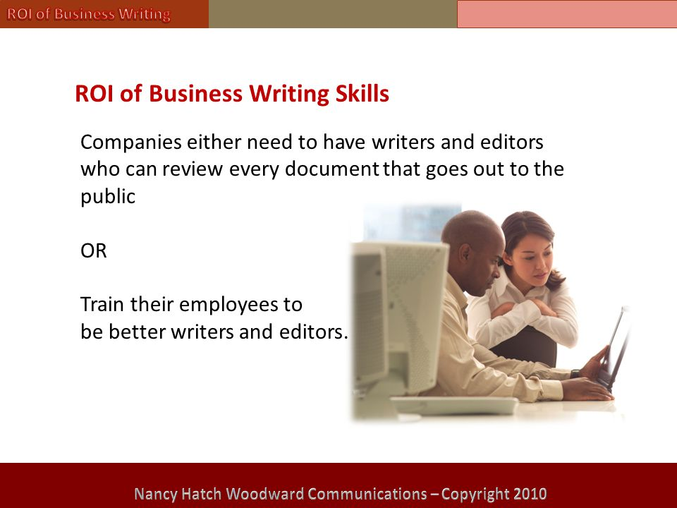 ROI of Business Writing Skills Companies either need to have writers and editors who can review every document that goes out to the public OR Train their employees to be better writers and editors.