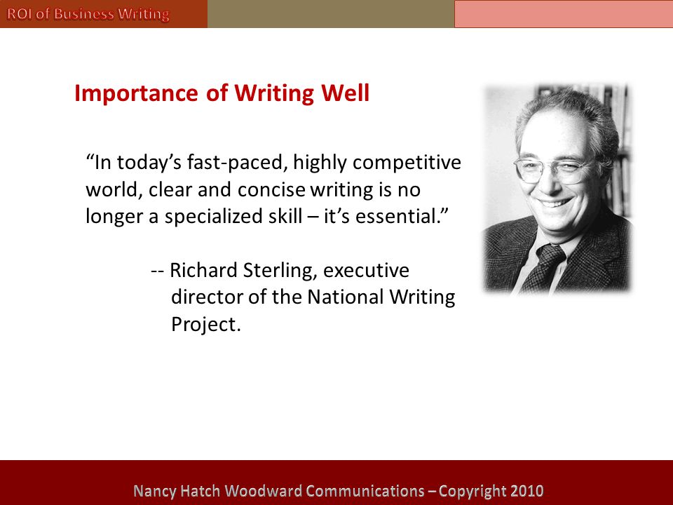 Importance of Writing Well In today's fast-paced, highly competitive world, clear and concise writing is no longer a specialized skill – it's essential. -- Richard Sterling, executive director of the National Writing Project.
