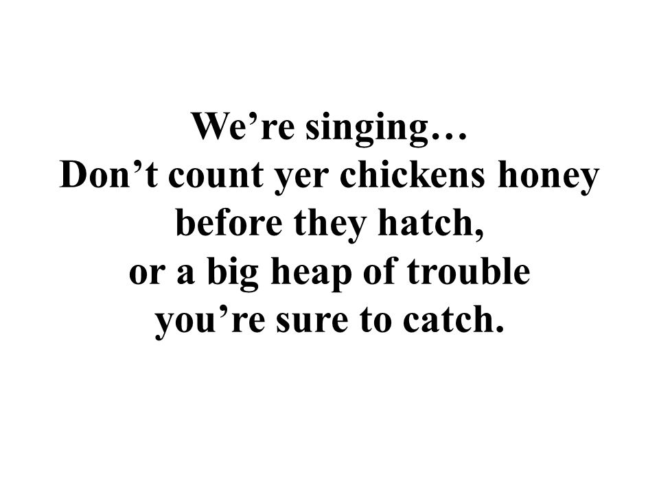 We're singing… Don't count yer chickens honey before they hatch, or a big heap of trouble you're sure to catch.