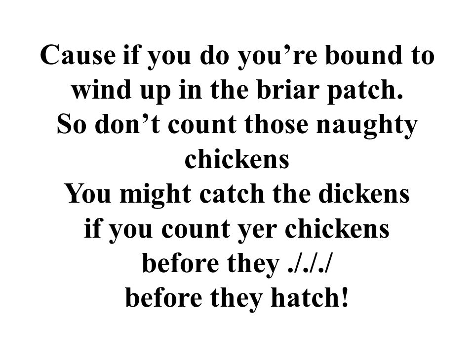 Cause if you do you're bound to wind up in the briar patch.