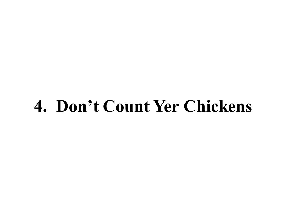 4. Don't Count Yer Chickens