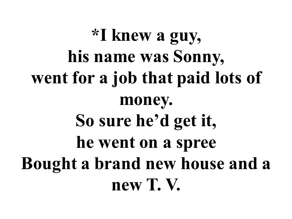 *I knew a guy, his name was Sonny, went for a job that paid lots of money.