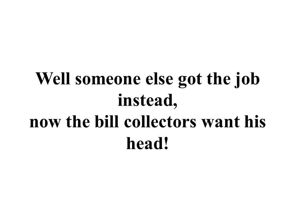 Well someone else got the job instead, now the bill collectors want his head!