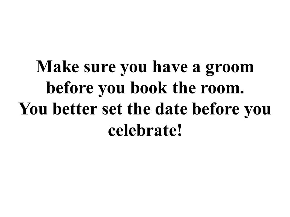 Make sure you have a groom before you book the room. You better set the date before you celebrate!