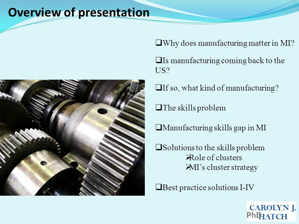 Overview of presentation CAROLYN J. HATCH PhD  Why does manufacturing matter in MI.