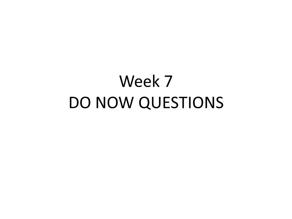Week 7 DO NOW QUESTIONS