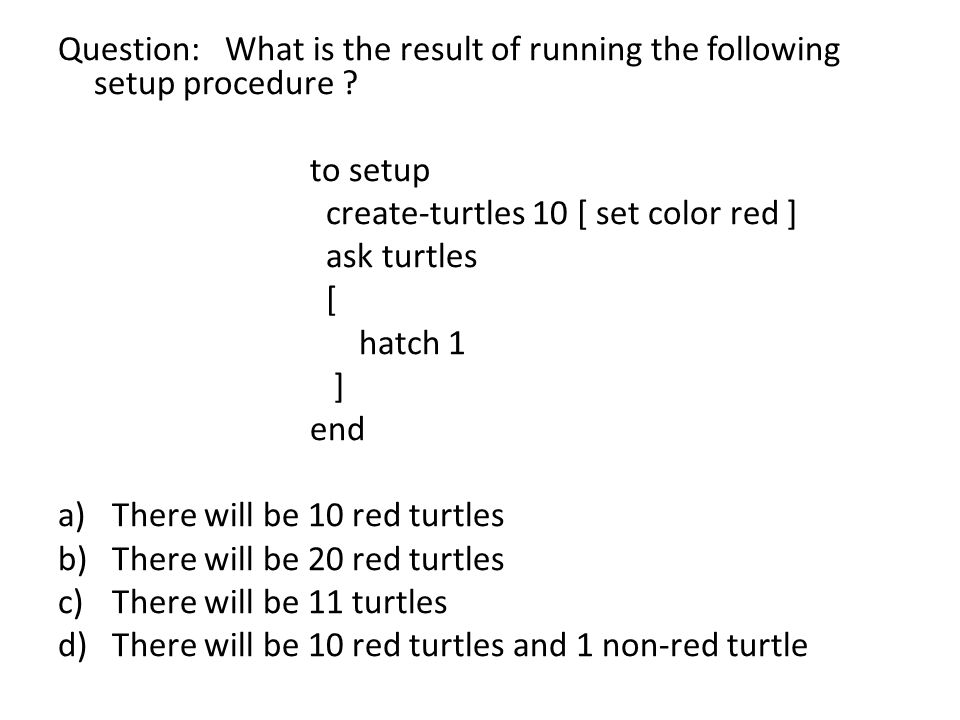 Question: What is the result of running the following setup procedure ? to setup create-turtles 10 [ set color red ] ask turtles [ hatch 1 ] end a)The