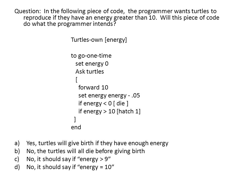 Question: In the following piece of code, the programmer wants turtles to reproduce if they have an energy greater than 10. Will this piece of code do