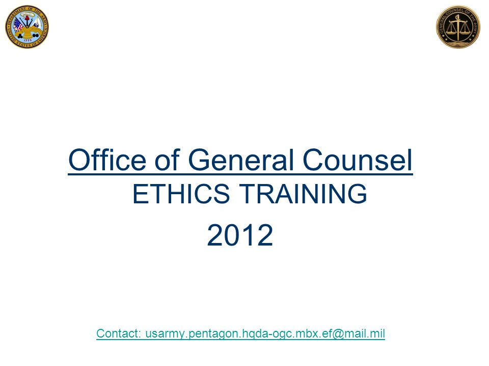 Office of General Counsel ETHICS TRAINING 2012 Contact: usarmy.pentagon.hqda-ogc.mbx.ef@mail.mil