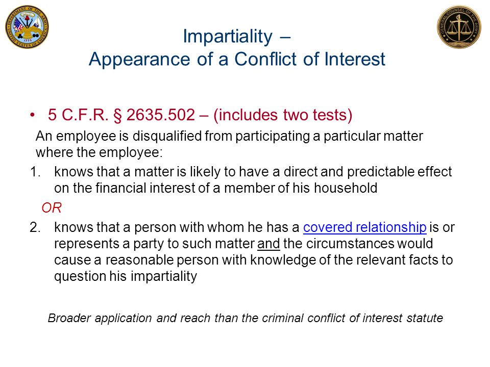 Impartiality – Appearance of a Conflict of Interest 5 C.F.R. § 2635.502 – (includes two tests) An employee is disqualified from participating a partic