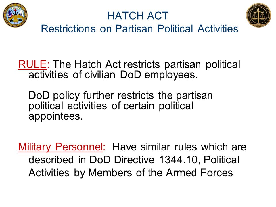 HATCH ACT Restrictions on Partisan Political Activities RULE: The Hatch Act restricts partisan political activities of civilian DoD employees. DoD pol