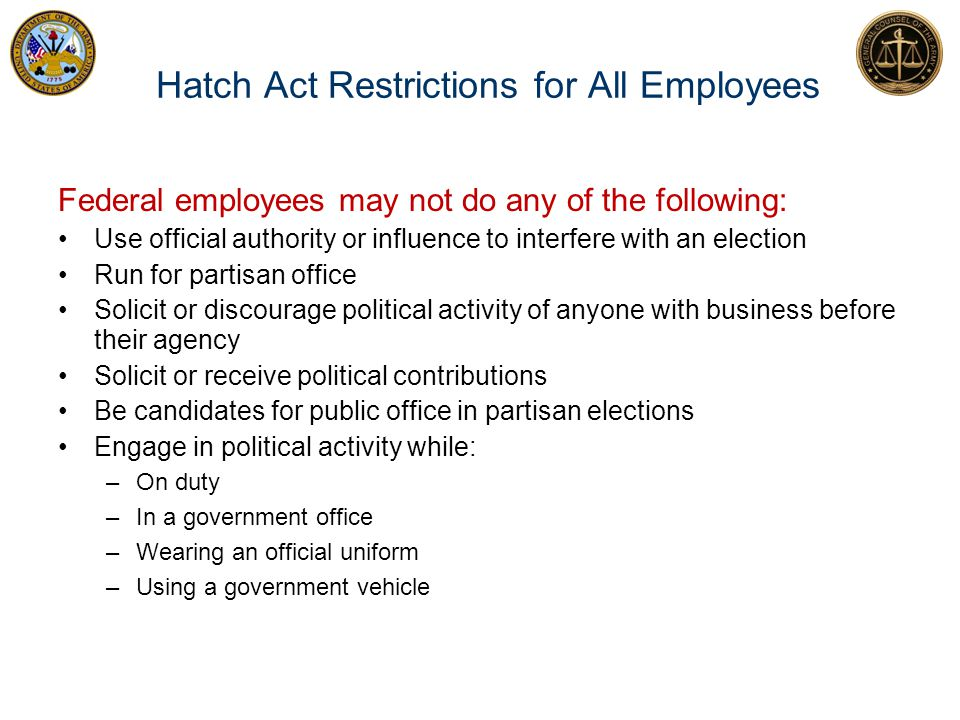 Hatch Act Restrictions for All Employees Federal employees may not do any of the following: Use official authority or influence to interfere with an e