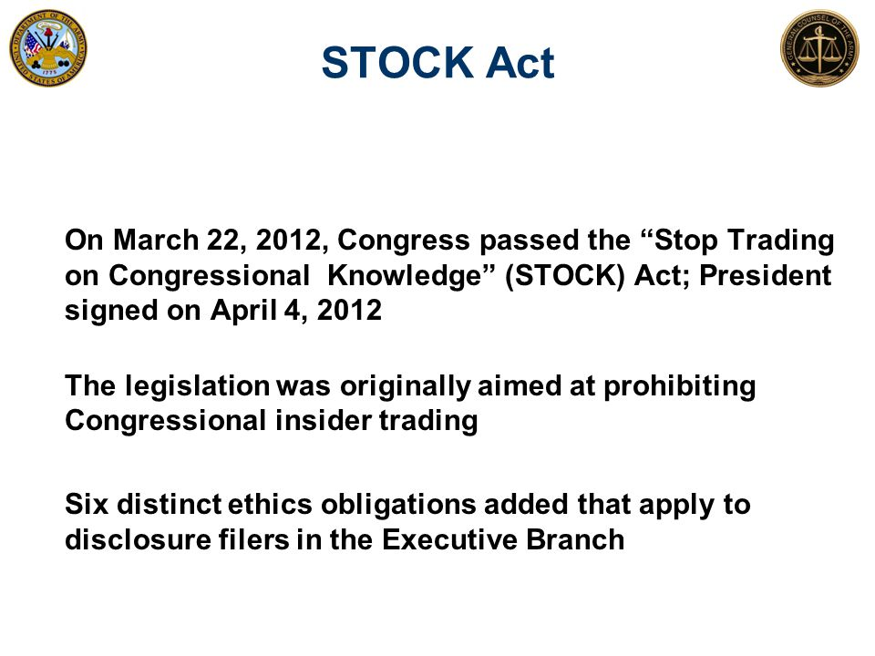"""STOCK Act On March 22, 2012, Congress passed the """"Stop Trading on Congressional Knowledge"""" (STOCK) Act; President signed on April 4, 2012 The legislat"""