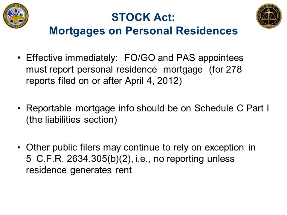 STOCK Act: Mortgages on Personal Residences Effective immediately: FO/GO and PAS appointees must report personal residence mortgage (for 278 reports f
