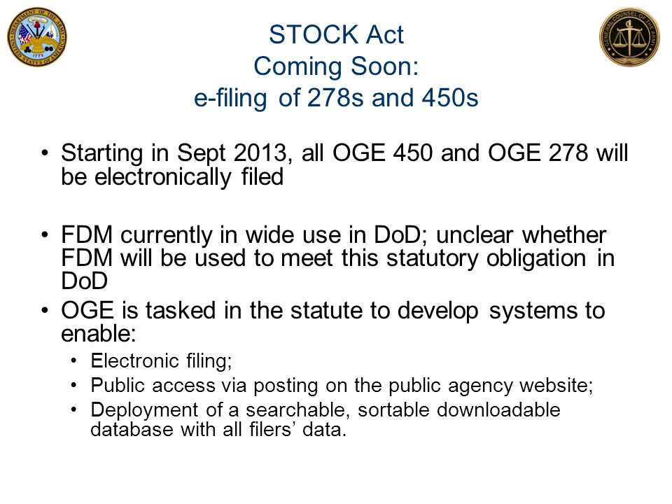 STOCK Act Coming Soon: e-filing of 278s and 450s Starting in Sept 2013, all OGE 450 and OGE 278 will be electronically filed FDM currently in wide use