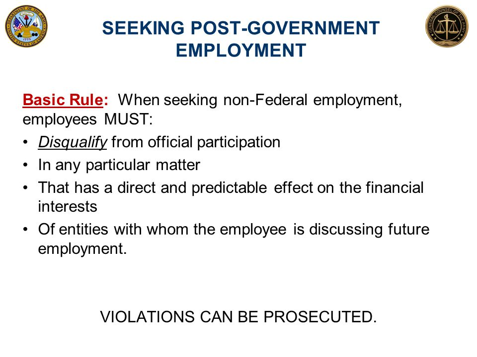 SEEKING POST-GOVERNMENT EMPLOYMENT Basic Rule: When seeking non-Federal employment, employees MUST: Disqualify from official participation In any part