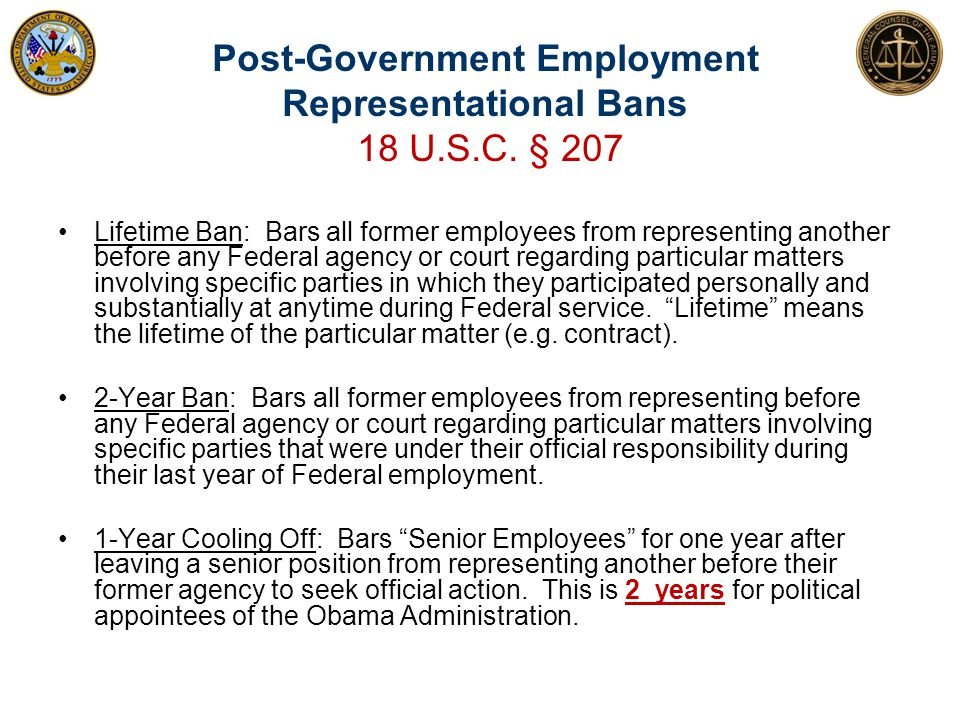 Post-Government Employment Representational Bans 18 U.S.C. § 207 44 Lifetime Ban: Bars all former employees from representing another before any Feder