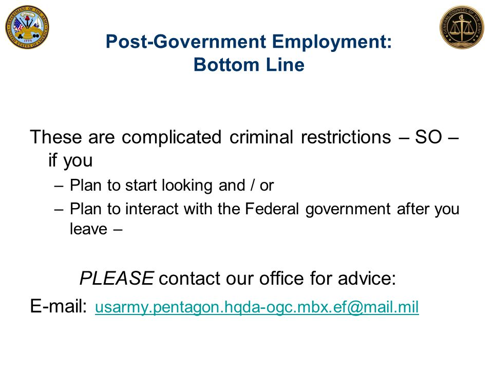 Post-Government Employment: Bottom Line 47 These are complicated criminal restrictions – SO – if you –Plan to start looking and / or –Plan to interact