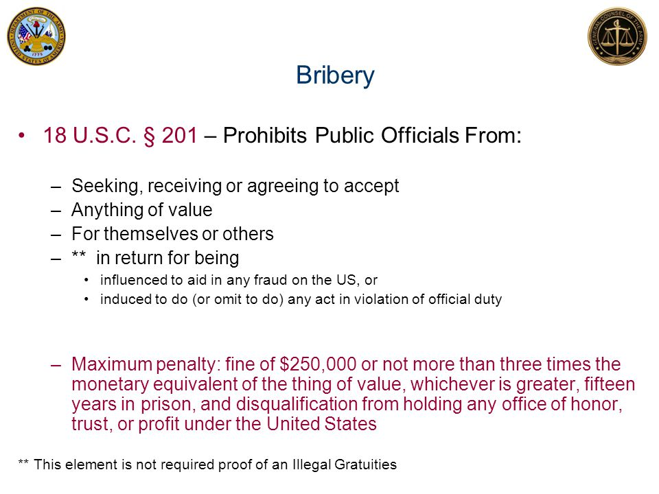 Bribery 18 U.S.C. § 201 – Prohibits Public Officials From: –Seeking, receiving or agreeing to accept –Anything of value –For themselves or others –**