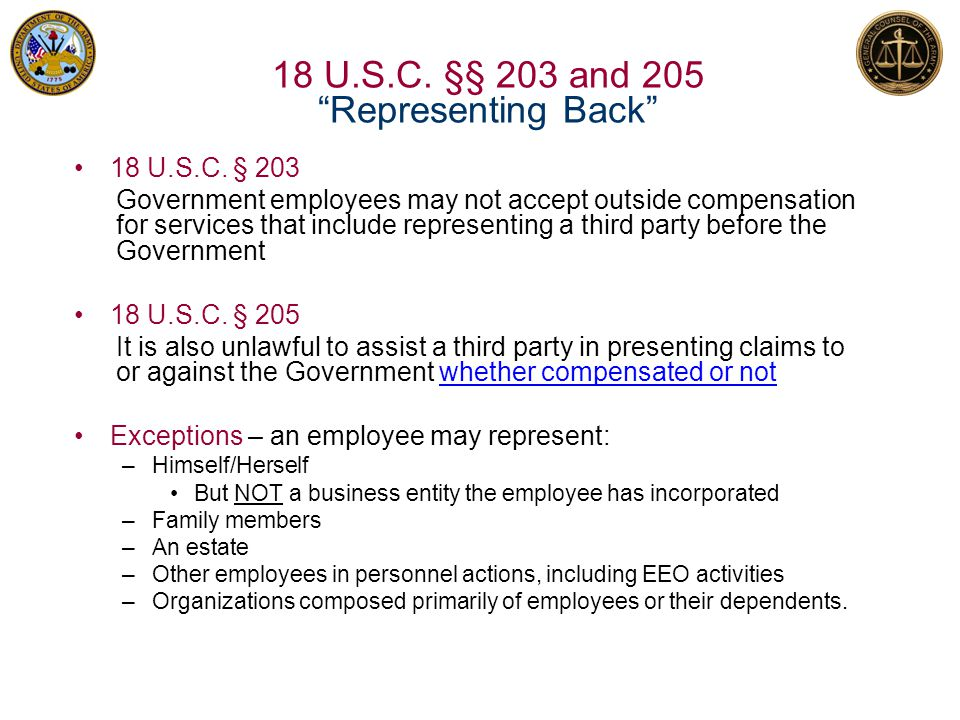"""18 U.S.C. §§ 203 and 205 """"Representing Back"""" 18 U.S.C. § 203 Government employees may not accept outside compensation for services that include repres"""
