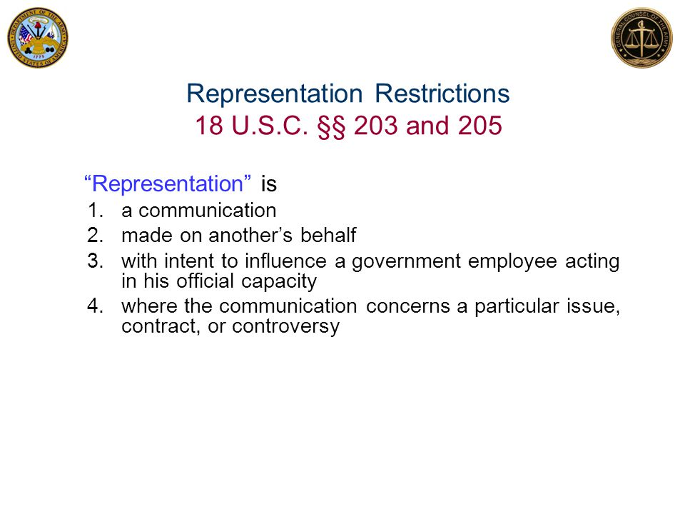 """Representation Restrictions 18 U.S.C. §§ 203 and 205 """"Representation"""" is 1.a communication 2.made on another's behalf 3.with intent to influence a gov"""