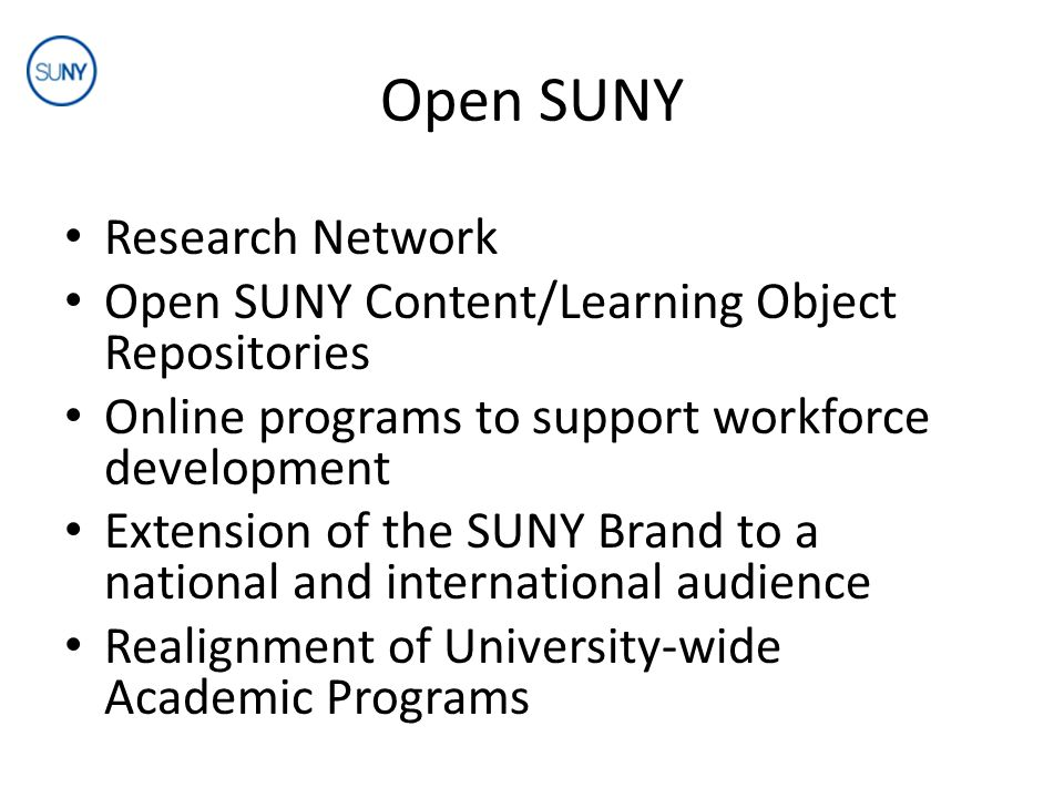 Open SUNY Research Network Open SUNY Content/Learning Object Repositories Online programs to support workforce development Extension of the SUNY Brand to a national and international audience Realignment of University-wide Academic Programs