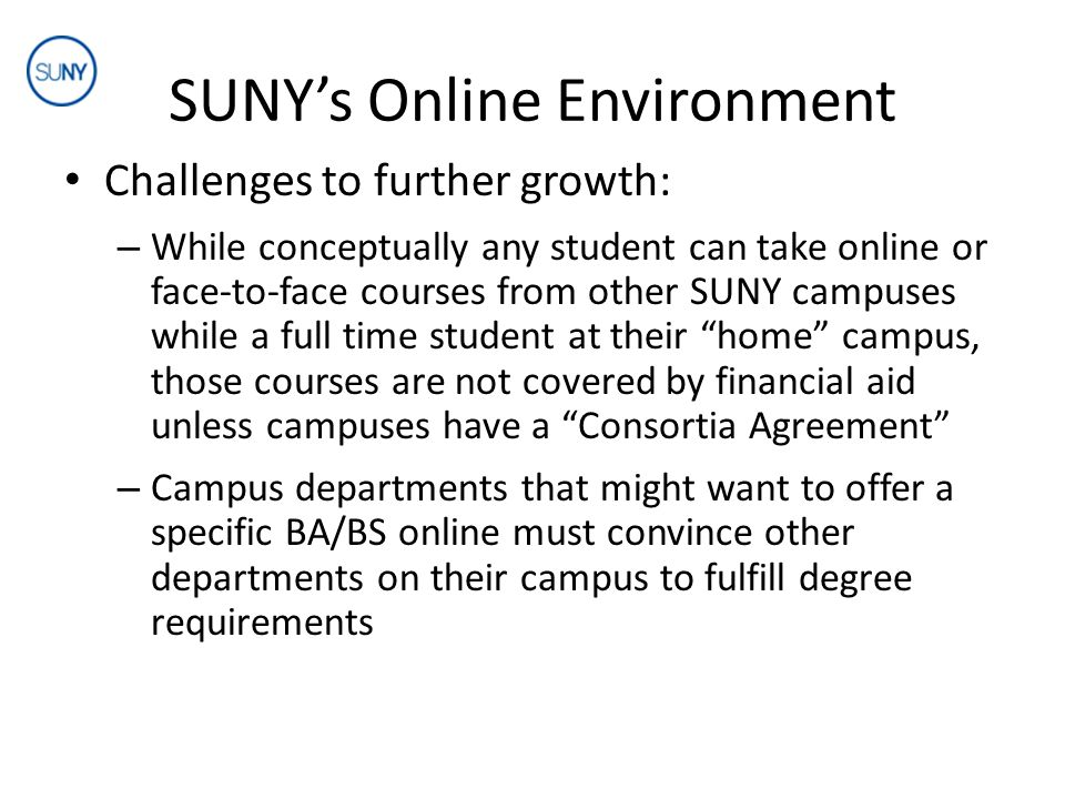 SUNY's Online Environment Challenges to further growth: – While conceptually any student can take online or face-to-face courses from other SUNY campuses while a full time student at their home campus, those courses are not covered by financial aid unless campuses have a Consortia Agreement – Campus departments that might want to offer a specific BA/BS online must convince other departments on their campus to fulfill degree requirements