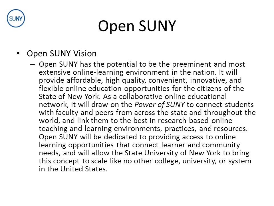 Open SUNY Open SUNY Mission – Open SUNY extends SUNY's online learning environment by providing online courses, new targeted degree programs, improved avenues for degree completion, and comprehensive student and faculty support services.