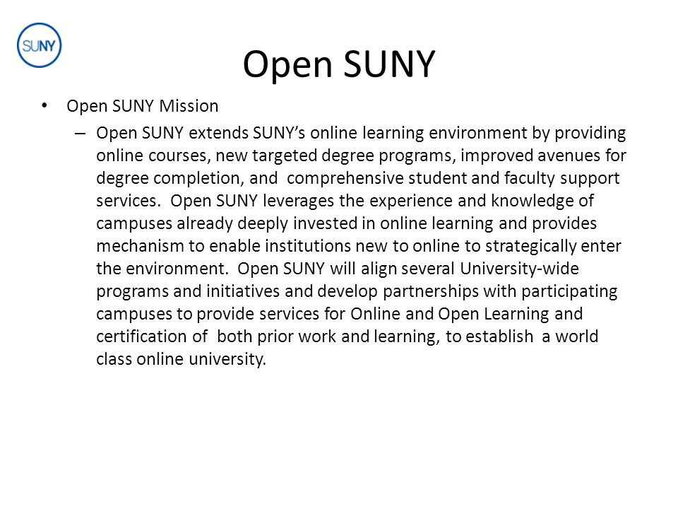 Open SUNY Open SUNY Mission – Open SUNY will provide leadership at the system level for the effective planning, promotion, development, delivery, and support of online courses and programs, by: establishing SUNY standards and best practices for online teaching and learning using collective resources to pursue inter-campus cooperation wherever economies of scale apply providing scalable, supportable innovative learning environments that engage 21 st century learners expanding research and development efforts through a combination of SUNY-wide initiatives, advisory group efforts, and campus-based research activities extending SUNY's brand both nationally and internationally
