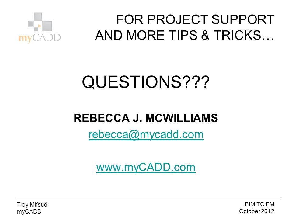 BIM TO FM October 2012 Troy Mifsud myCADD FOR PROJECT SUPPORT AND MORE TIPS & TRICKS… QUESTIONS .