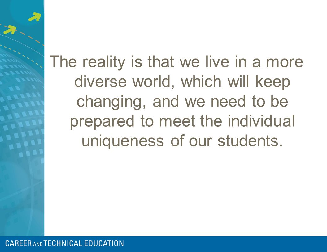 The reality is that we live in a more diverse world, which will keep changing, and we need to be prepared to meet the individual uniqueness of our students.